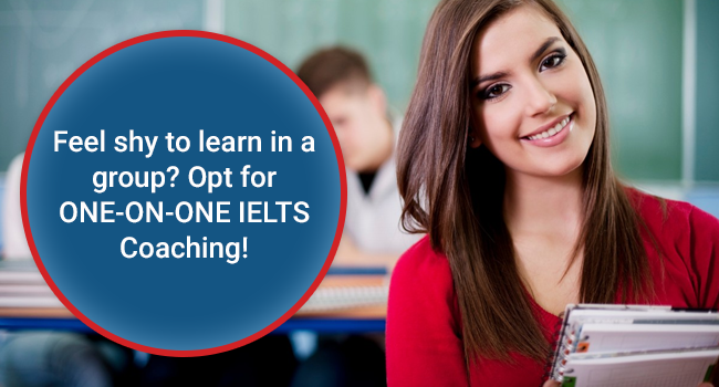 Feel shy to learn in a group? Opt for ONE-ON-ONE IELTS Coaching!